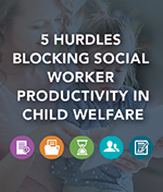 5 Hurdles Blocking Social Worker Productivity in Child Welfare